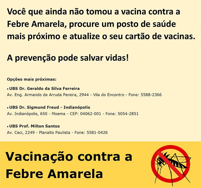 Imagem: Texto Você que ainda não tomou a vacina contra a Febre Amarela, procure um posto de saúde mais próximo e atualize o seu cartão de vacinas. A prevenção pode salvar vidas! Opções mais próximas: UBS Dr. Geraldo da Silva Ferreira - Av. Eng. Armando de Arruda Pereira, 2944 - Vila do Encontro - Fone: 5588-2366, UBS Dr. Sigmund Freud - Indianópolis - Av. Indianópolis, 650 - Moema - CEP: 04062-001 - Fone: 5054-2851 e UBS Prof. Milton Santos -Av. Ceci, 2249 - Planalto Paulista - Fone: 5581-0426 A imagem também conta com fundo amarelo e um desenho do mosquito transmissor da doença.